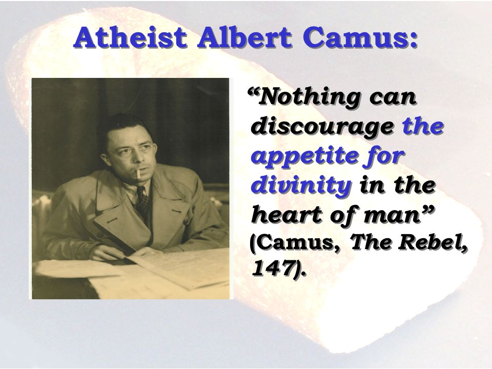 Atheist Albert Camus: Nothing can discourage the appetite for divinity in the heart of man (Camus, The Rebel, 147).