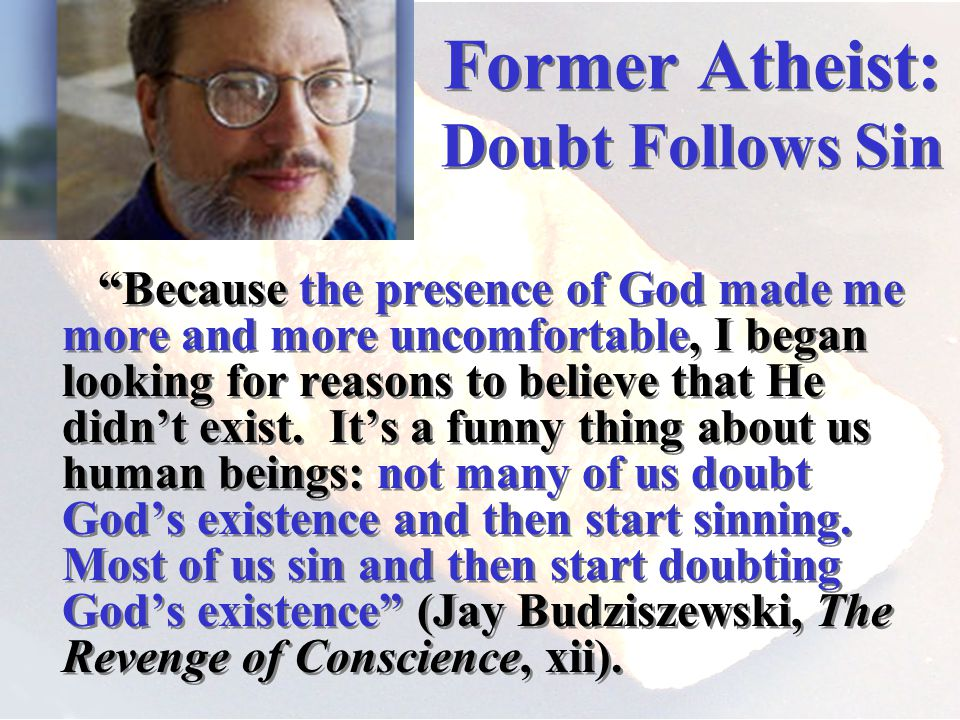 Former Atheist: Doubt Follows Sin Because the presence of God made me more and more uncomfortable, I began looking for reasons to believe that He didnt exist.