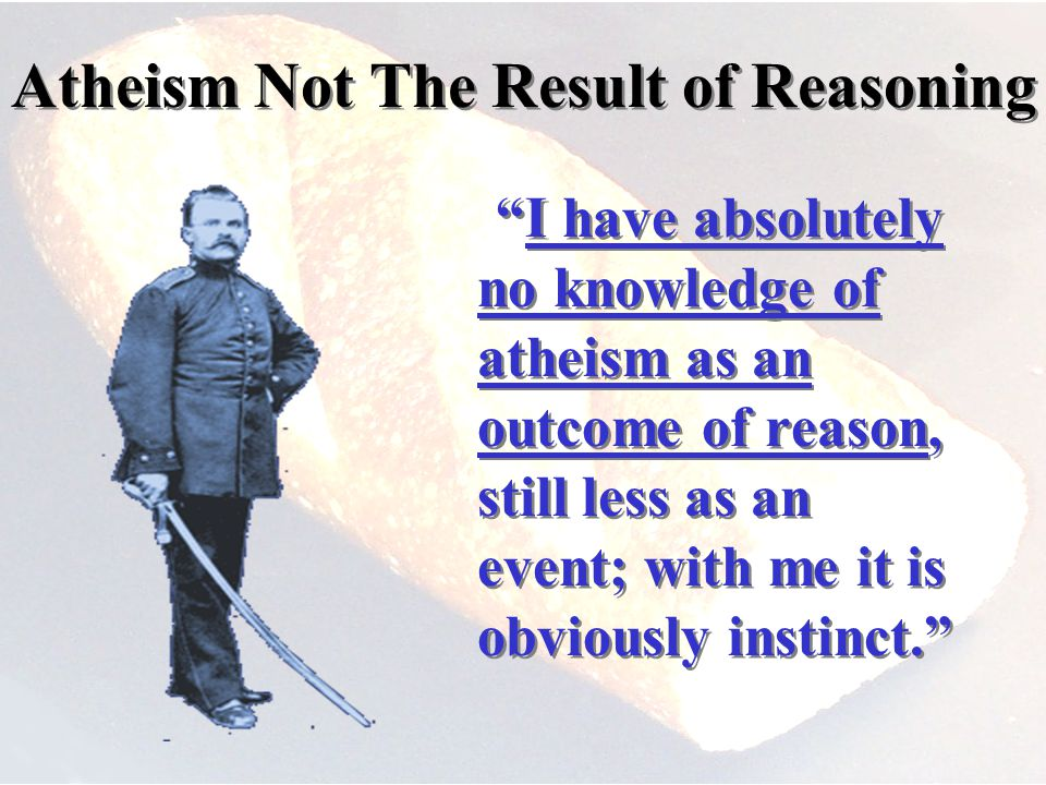 Atheism Not The Result of Reasoning I have absolutely no knowledge of atheism as an outcome of reason, still less as an event; with me it is obviously instinct.