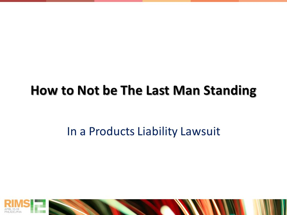 How to Not be The Last Man Standing In a Products Liability Lawsuit