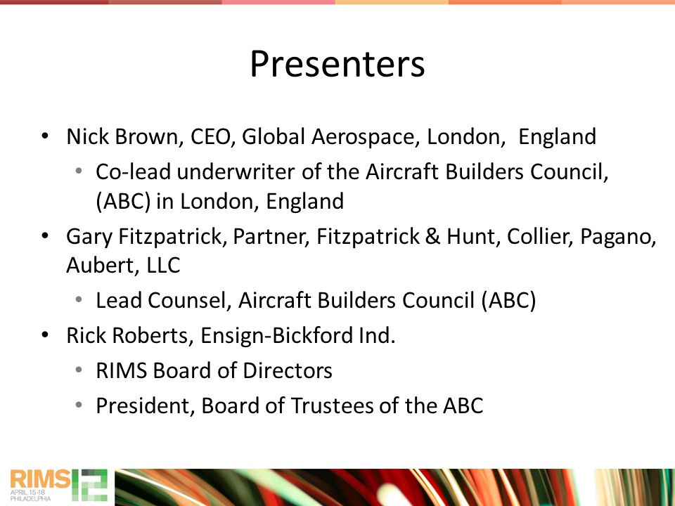 Presenters Nick Brown, CEO, Global Aerospace, London, England Co-lead underwriter of the Aircraft Builders Council, (ABC) in London, England Gary Fitzpatrick, Partner, Fitzpatrick & Hunt, Collier, Pagano, Aubert, LLC Lead Counsel, Aircraft Builders Council (ABC) Rick Roberts, Ensign-Bickford Ind.