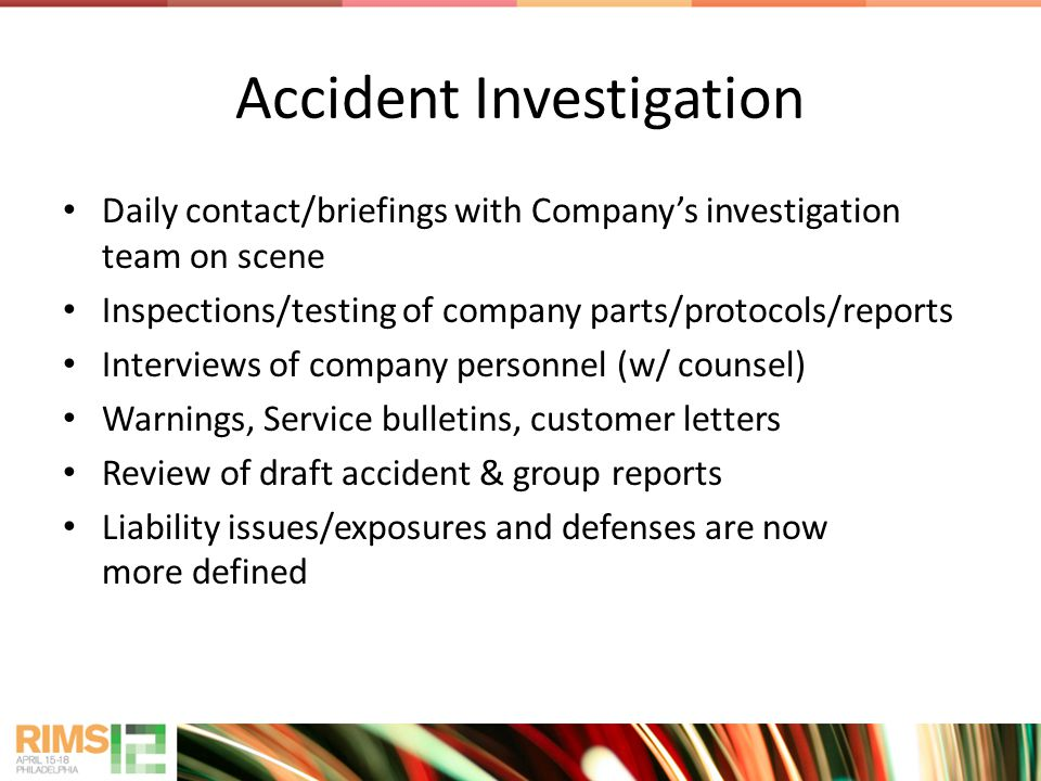 Accident Investigation Daily contact/briefings with Companys investigation team on scene Inspections/testing of company parts/protocols/reports Interviews of company personnel (w/ counsel) Warnings, Service bulletins, customer letters Review of draft accident & group reports Liability issues/exposures and defenses are now more defined