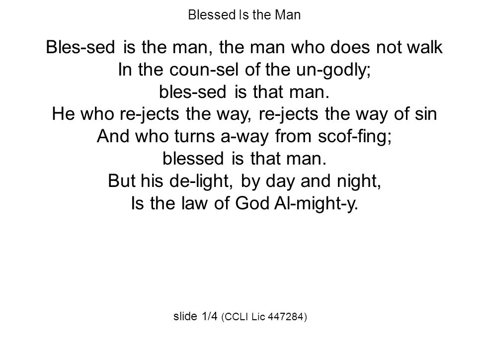 Blessed Is the Man Bles-sed is the man, the man who does not walk In the coun-sel of the un-godly; bles-sed is that man.