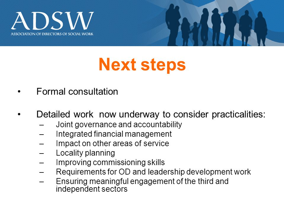 Next steps Formal consultation Detailed work now underway to consider practicalities: –Joint governance and accountability –Integrated financial management –Impact on other areas of service –Locality planning –Improving commissioning skills –Requirements for OD and leadership development work –Ensuring meaningful engagement of the third and independent sectors