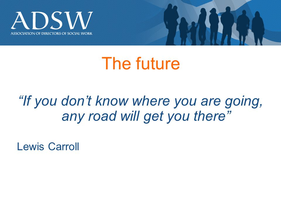 The future If you dont know where you are going, any road will get you there Lewis Carroll