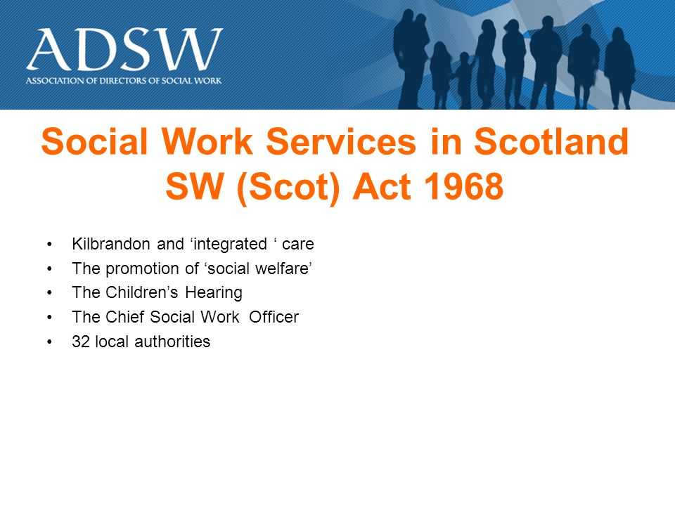 Social Work Services in Scotland SW (Scot) Act 1968 Kilbrandon and integrated care The promotion of social welfare The Childrens Hearing The Chief Social Work Officer 32 local authorities