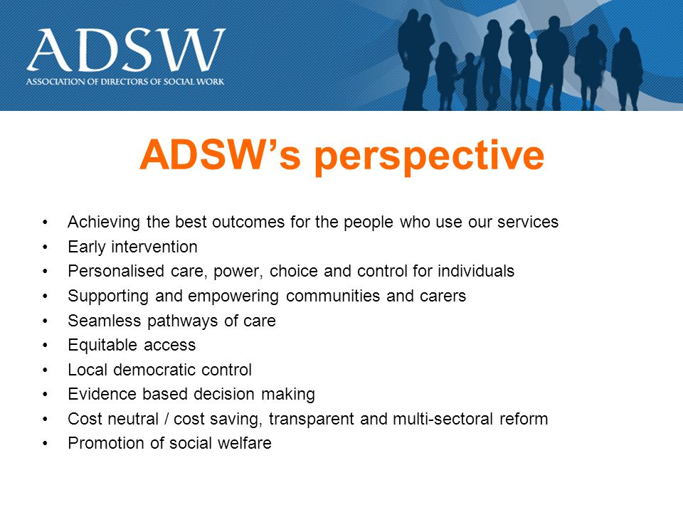 ADSWs perspective Achieving the best outcomes for the people who use our services Early intervention Personalised care, power, choice and control for individuals Supporting and empowering communities and carers Seamless pathways of care Equitable access Local democratic control Evidence based decision making Cost neutral / cost saving, transparent and multi-sectoral reform Promotion of social welfare