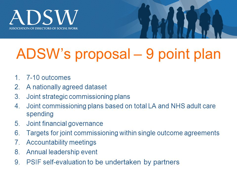 ADSWs proposal – 9 point plan 1.7-10 outcomes 2.A nationally agreed dataset 3.Joint strategic commissioning plans 4.Joint commissioning plans based on total LA and NHS adult care spending 5.Joint financial governance 6.Targets for joint commissioning within single outcome agreements 7.Accountability meetings 8.Annual leadership event 9.PSIF self-evaluation to be undertaken by partners