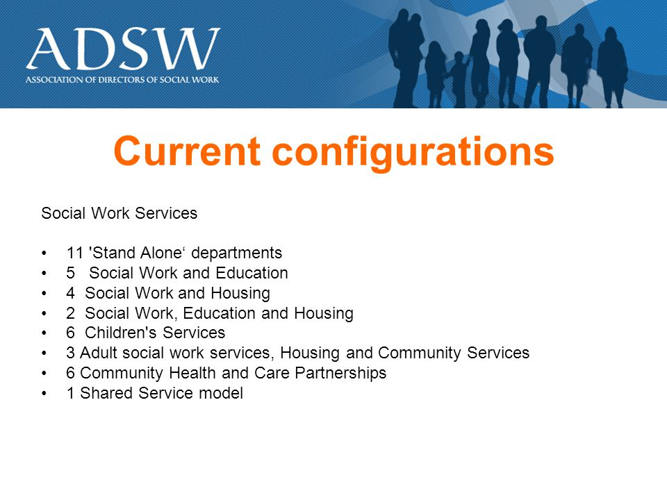 Current configurations Social Work Services 11 Stand Alone departments 5 Social Work and Education 4 Social Work and Housing 2 Social Work, Education and Housing 6 Children s Services 3 Adult social work services, Housing and Community Services 6 Community Health and Care Partnerships 1 Shared Service model