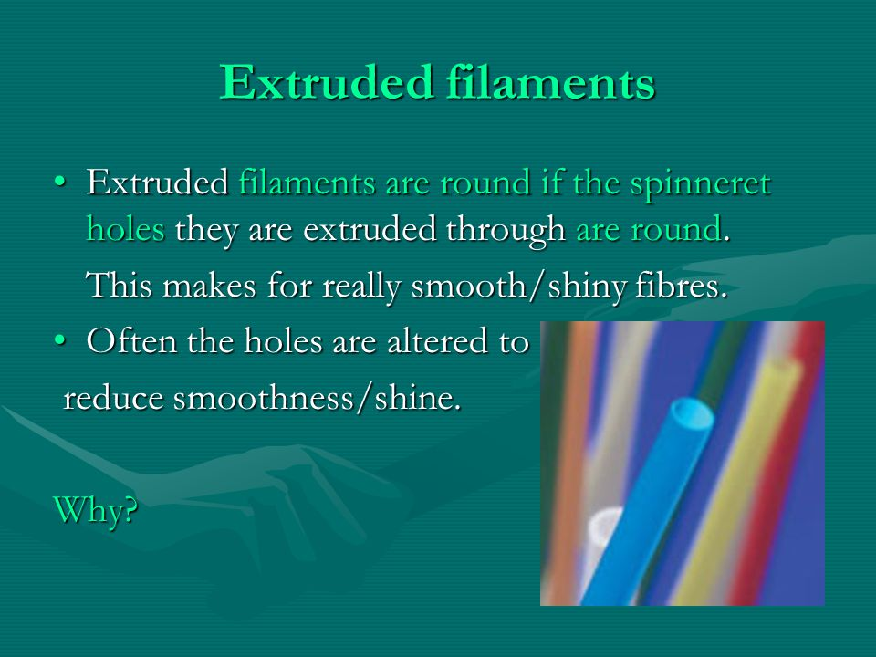Extruded filaments Extruded filaments are round if the spinneret holes they are extruded through are round.Extruded filaments are round if the spinneret holes they are extruded through are round.
