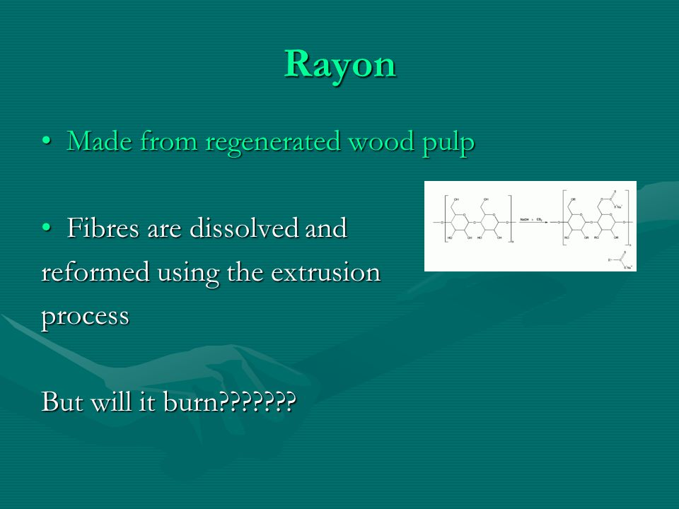 Rayon Made from regenerated wood pulpMade from regenerated wood pulp Fibres are dissolved andFibres are dissolved and reformed using the extrusion process But will it burn???????