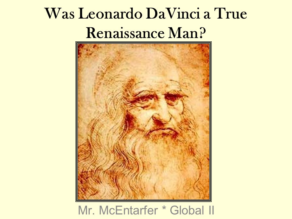 Mr. McEntarfer * Global II Was Leonardo DaVinci a True Renaissance Man?