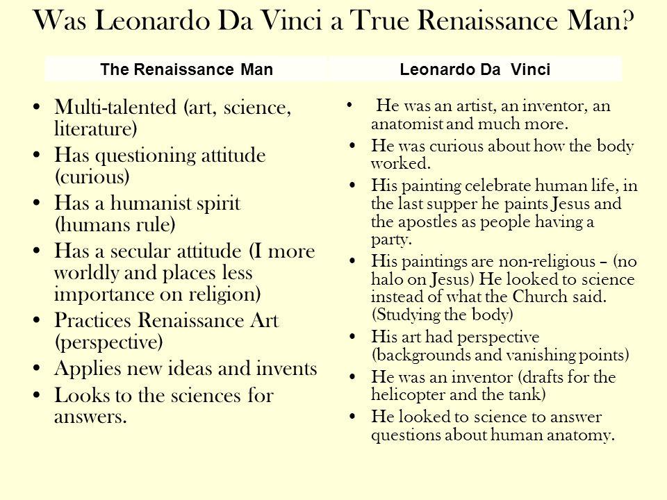 Was Leonardo Da Vinci a True Renaissance Man? Multi-talented (art, science, literature) Has questioning attitude (curious) Has a humanist spirit (huma