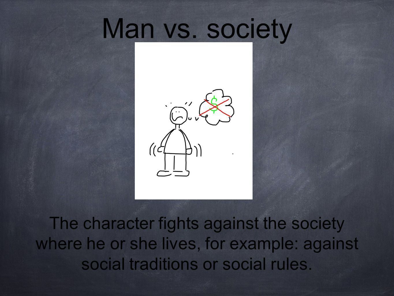 Man vs. society The character fights against the society where he or she lives, for example: against social traditions or social rules.