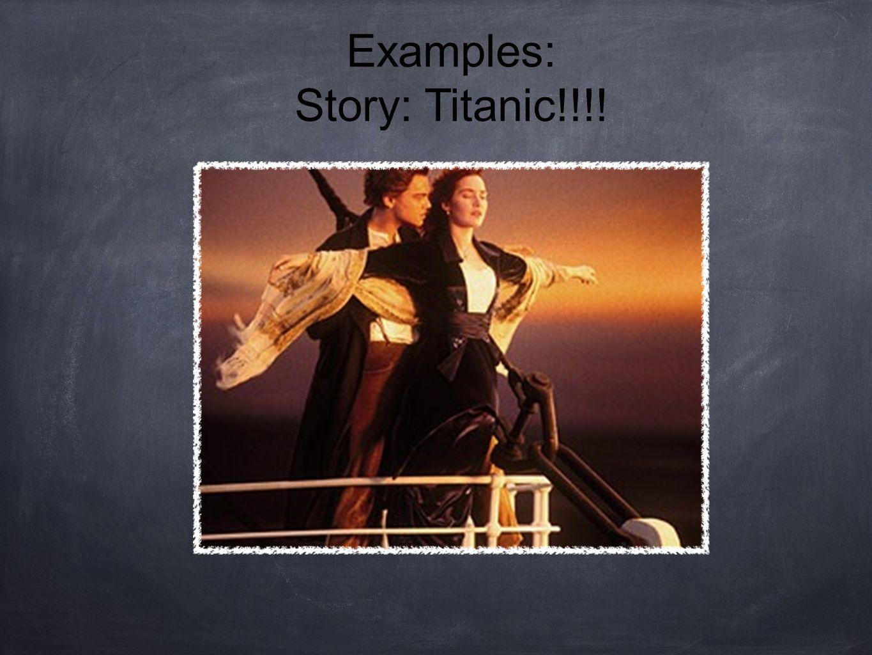 Examples: Story: Titanic!!!!