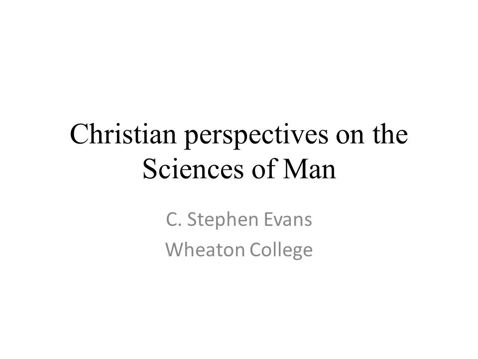 Christian perspectives on the Sciences of Man C. Stephen Evans Wheaton College