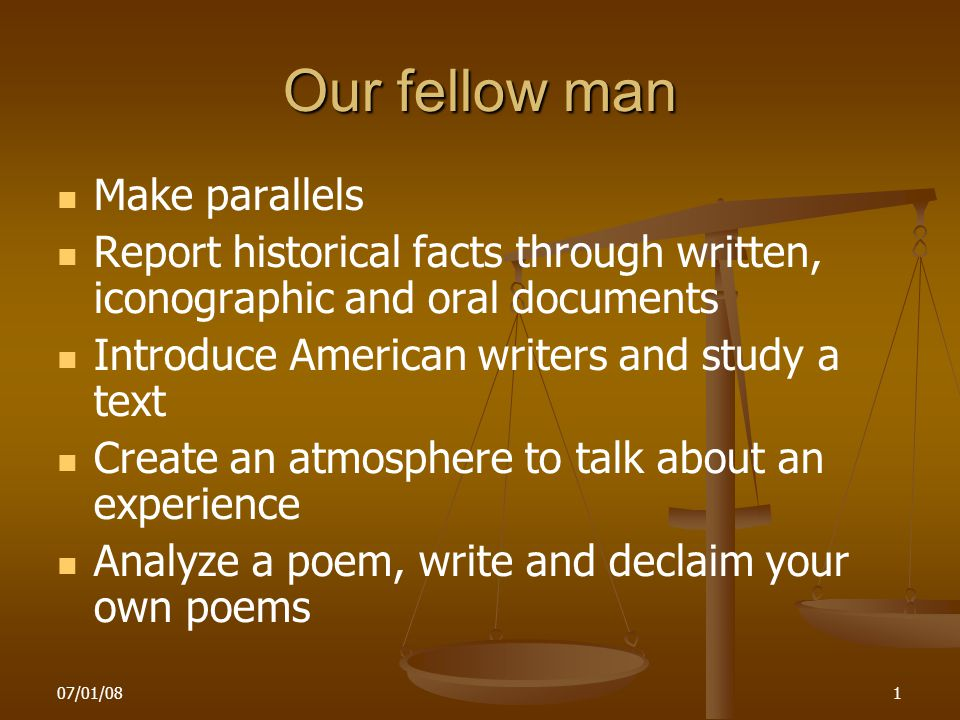 07/01/081 Our fellow man Make parallels Report historical facts through written, iconographic and oral documents Introduce American writers and study a text Create an atmosphere to talk about an experience Analyze a poem, write and declaim your own poems