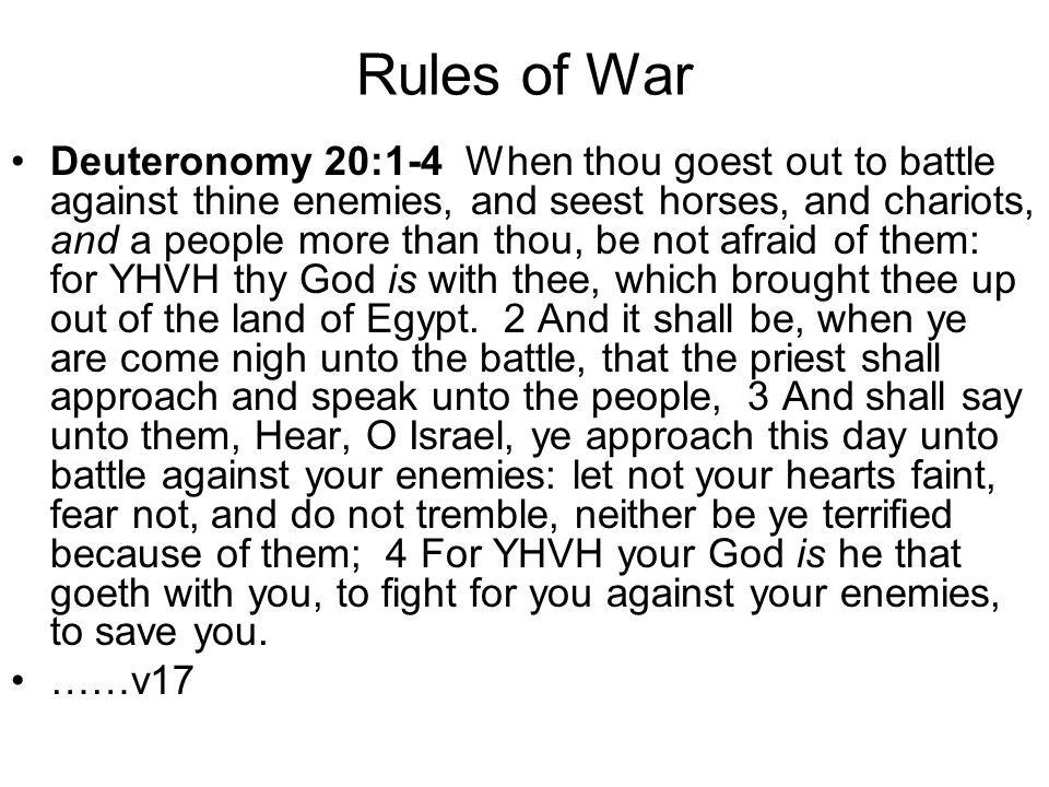 Rules of War Deuteronomy 20:1-4 When thou goest out to battle against thine enemies, and seest horses, and chariots, and a people more than thou, be n
