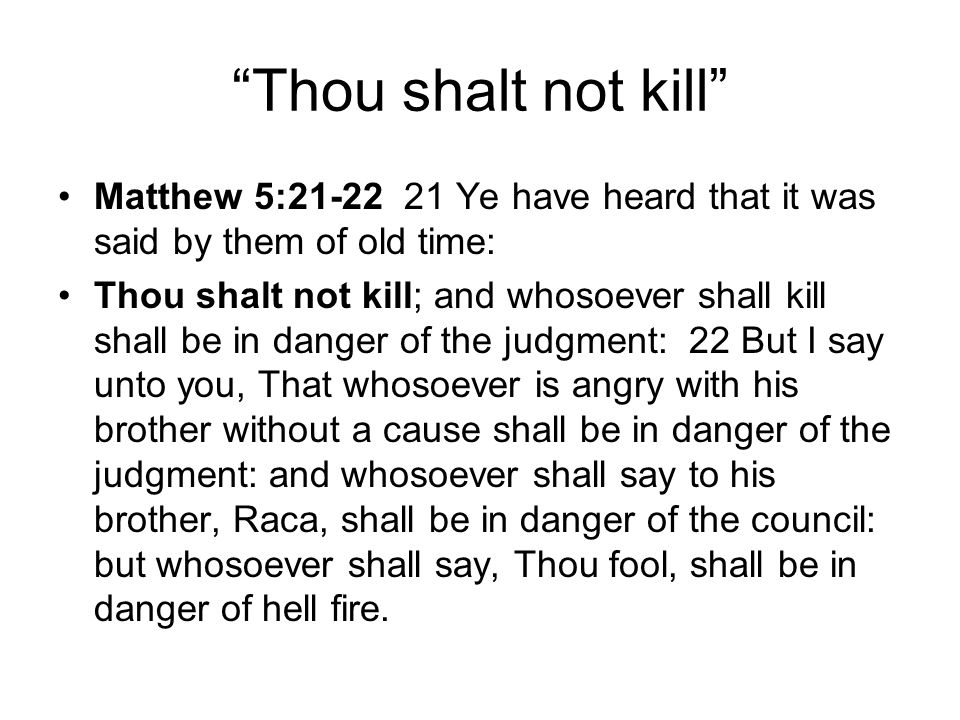 Thou shalt not kill Matthew 5:21-22 21 Ye have heard that it was said by them of old time: Thou shalt not kill; and whosoever shall kill shall be in d