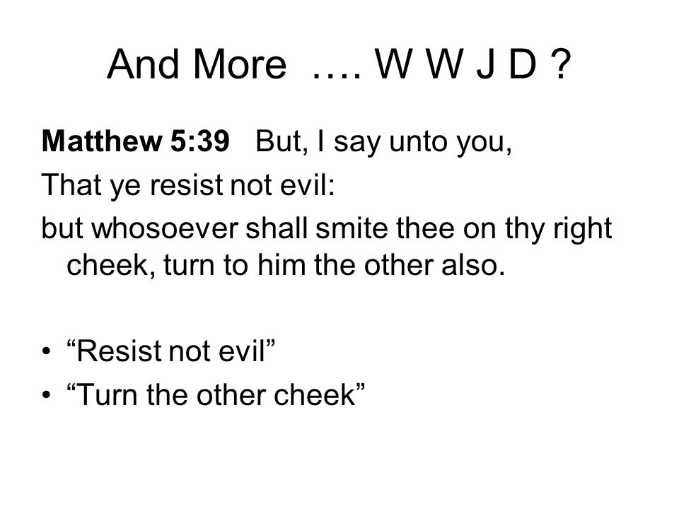 And More …. W W J D ? Matthew 5:39 But, I say unto you, That ye resist not evil: but whosoever shall smite thee on thy right cheek, turn to him the ot