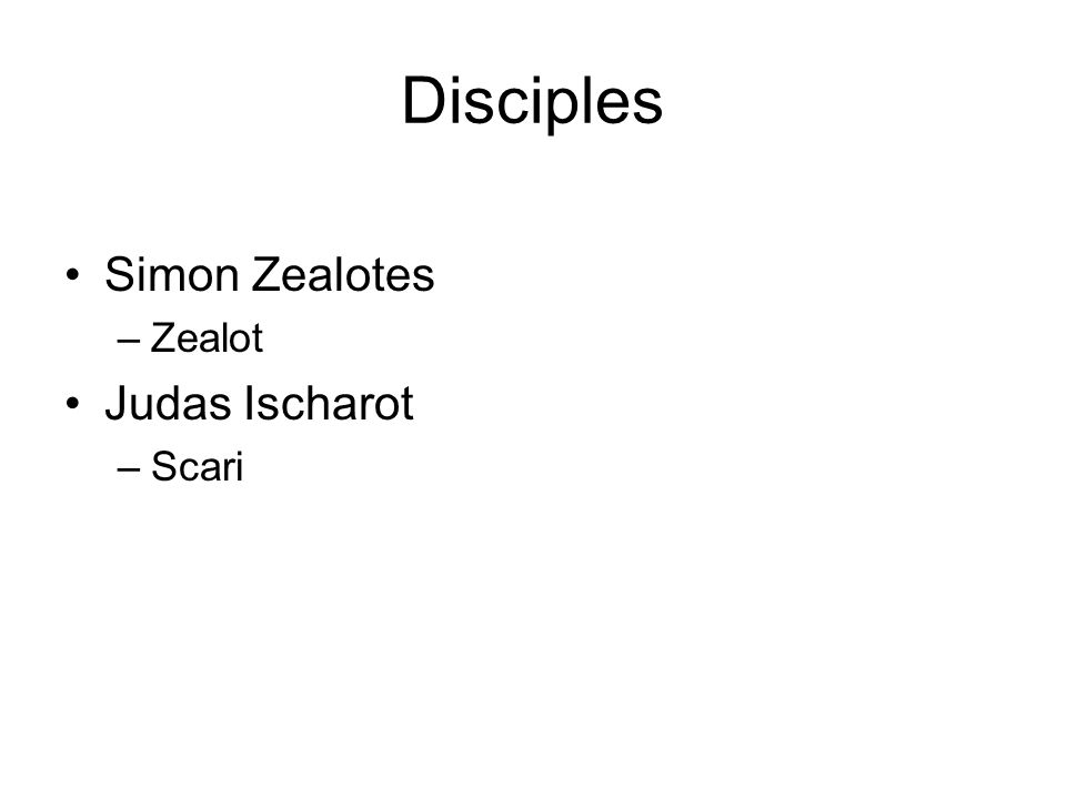 Disciples Simon Zealotes –Zealot Judas Ischarot –Scari