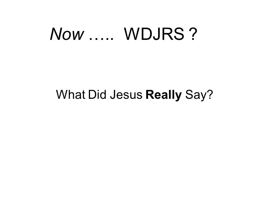 Now ….. WDJRS ? What Did Jesus Really Say?
