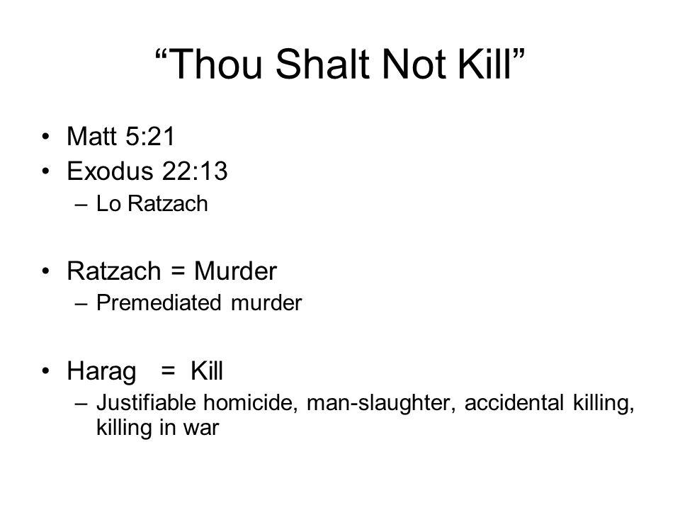 Thou Shalt Not Kill Matt 5:21 Exodus 22:13 –Lo Ratzach Ratzach = Murder –Premediated murder Harag = Kill –Justifiable homicide, man-slaughter, acciden