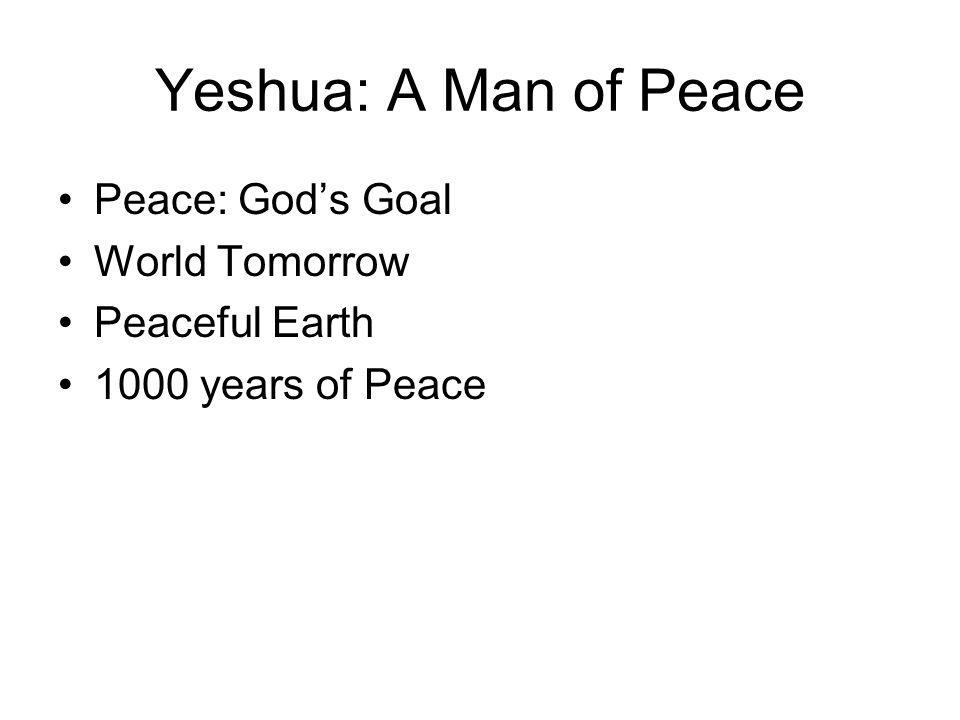 Yeshua: A Man of Peace Peace: Gods Goal World Tomorrow Peaceful Earth 1000 years of Peace