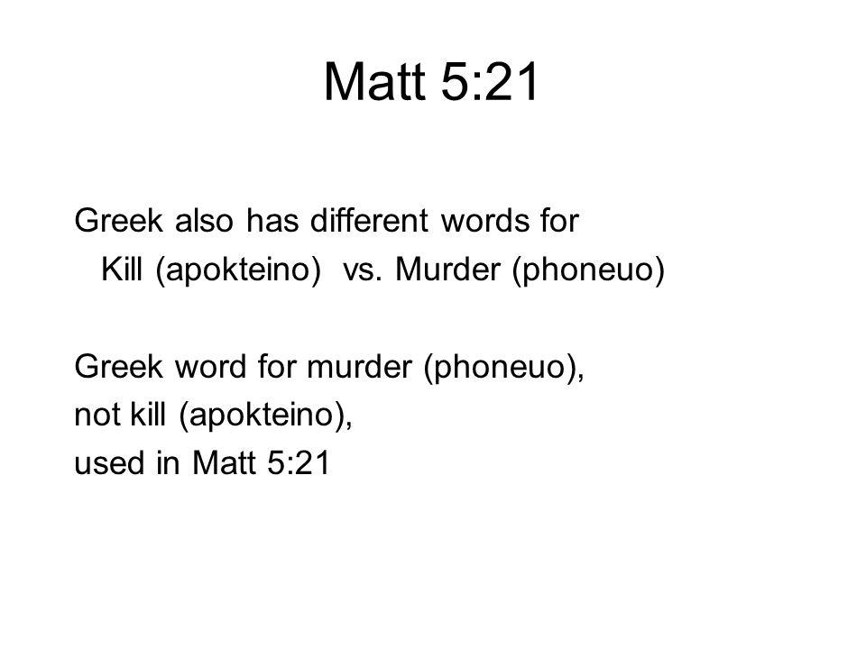 Matt 5:21 Greek also has different words for Kill (apokteino) vs. Murder (phoneuo) Greek word for murder (phoneuo), not kill (apokteino), used in Matt