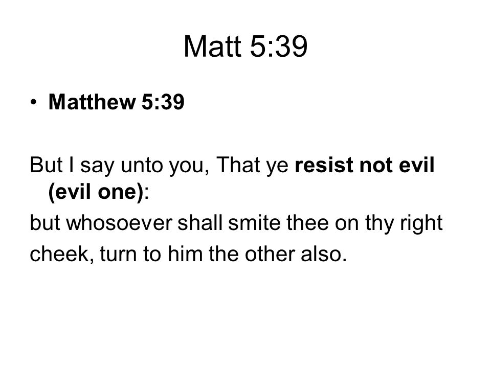 Matt 5:39 Matthew 5:39 But I say unto you, That ye resist not evil (evil one): but whosoever shall smite thee on thy right cheek, turn to him the othe
