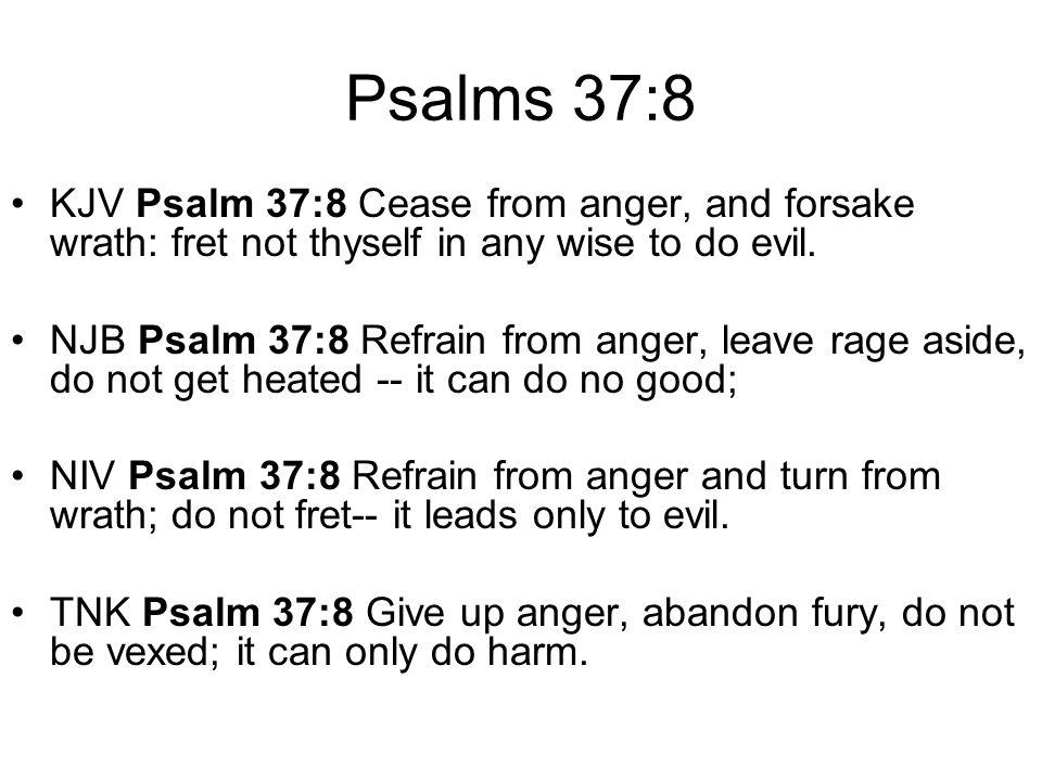 Psalms 37:8 KJV Psalm 37:8 Cease from anger, and forsake wrath: fret not thyself in any wise to do evil. NJB Psalm 37:8 Refrain from anger, leave rage