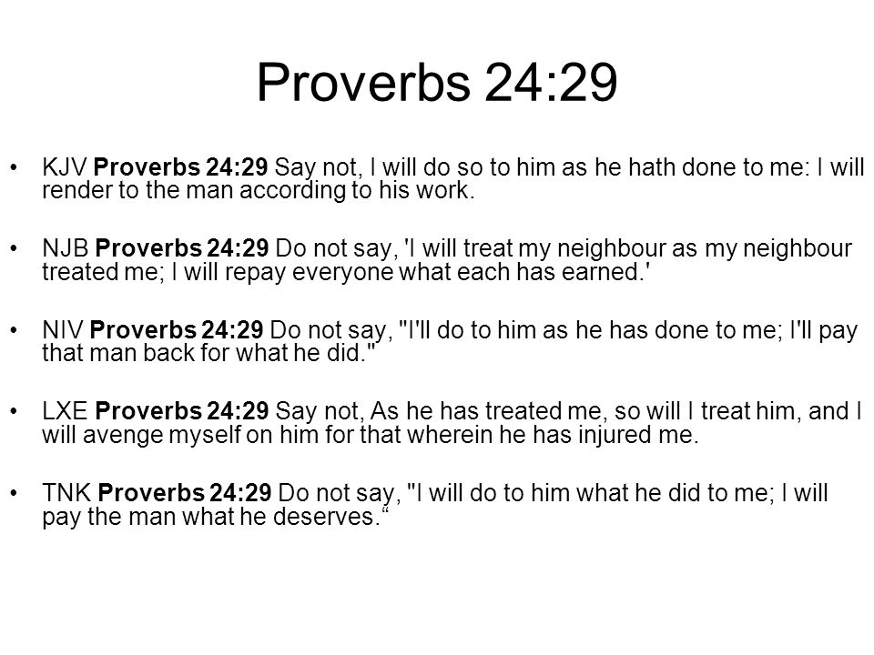 Proverbs 24:29 KJV Proverbs 24:29 Say not, I will do so to him as he hath done to me: I will render to the man according to his work. NJB Proverbs 24: