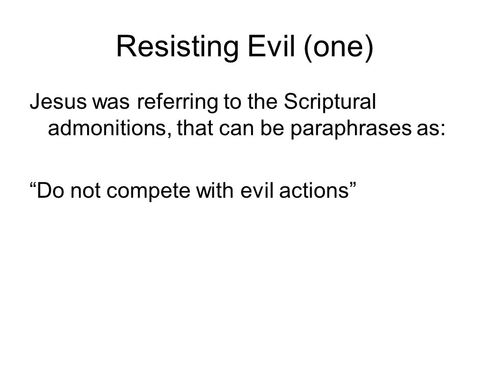 Resisting Evil (one) Jesus was referring to the Scriptural admonitions, that can be paraphrases as: Do not compete with evil actions
