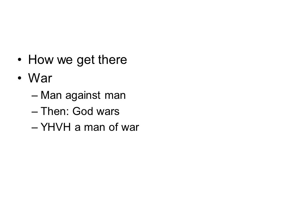 How we get there War –Man against man –Then: God wars –YHVH a man of war