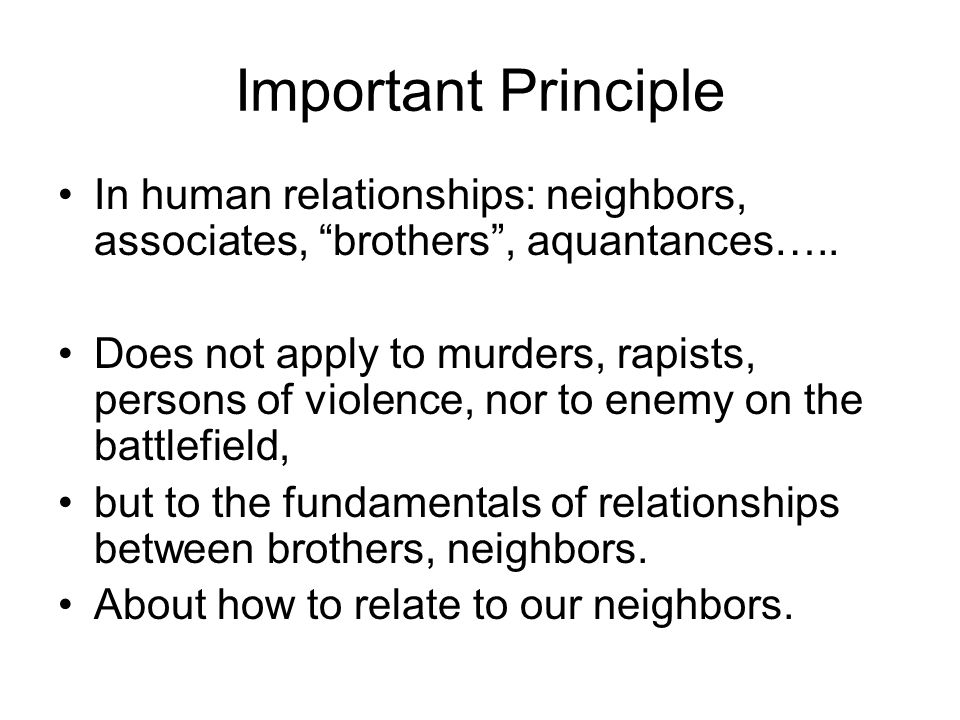 Important Principle In human relationships: neighbors, associates, brothers, aquantances….. Does not apply to murders, rapists, persons of violence, n