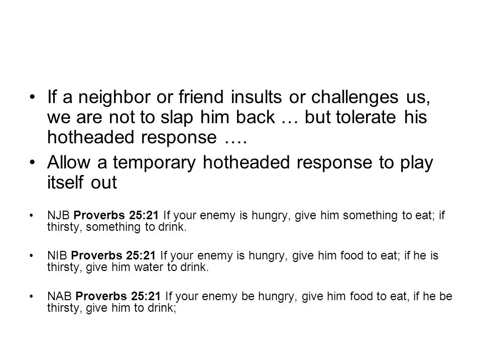 If a neighbor or friend insults or challenges us, we are not to slap him back … but tolerate his hotheaded response …. Allow a temporary hotheaded res