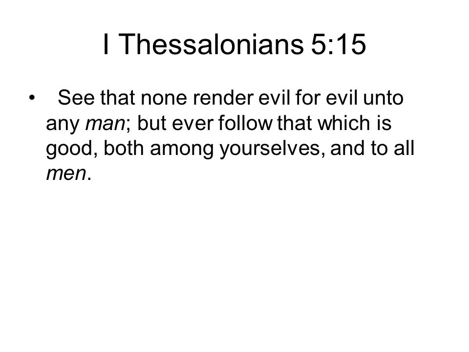 I Thessalonians 5:15 See that none render evil for evil unto any man; but ever follow that which is good, both among yourselves, and to all men.