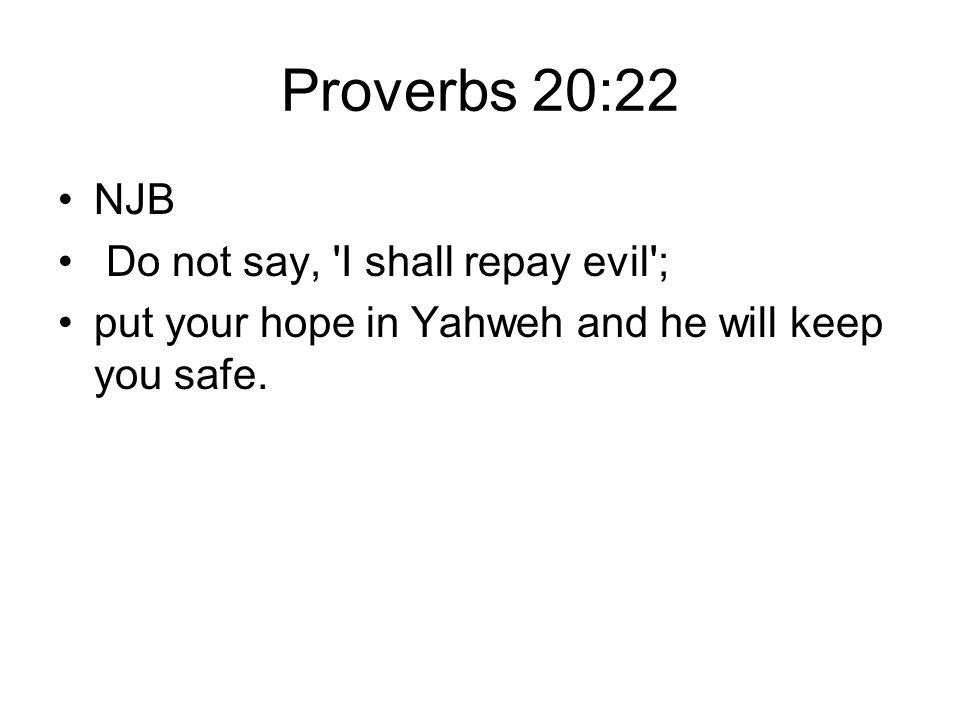 Proverbs 20:22 NJB Do not say, 'I shall repay evil'; put your hope in Yahweh and he will keep you safe.