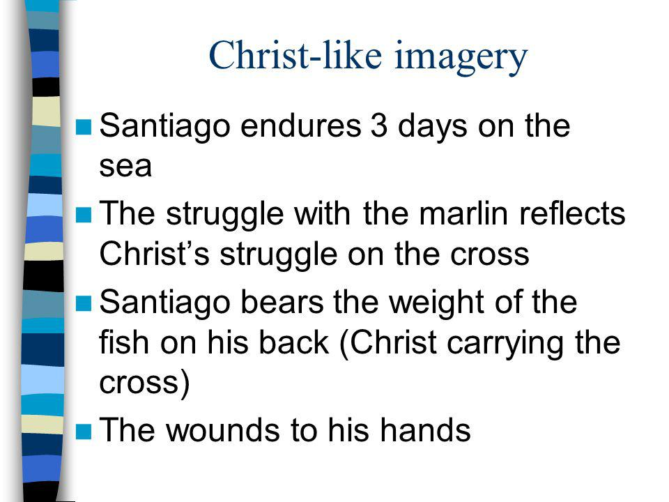 Christ-like imagery Santiago endures 3 days on the sea The struggle with the marlin reflects Christs struggle on the cross Santiago bears the weight o