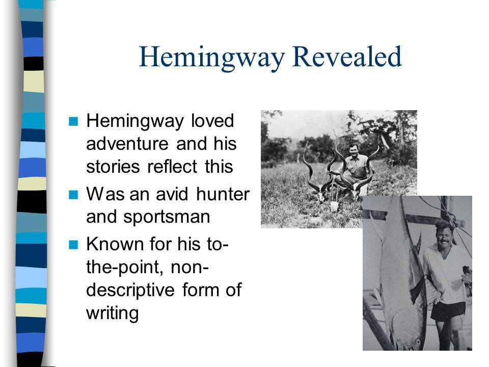 Hemingway Revealed Hemingway loved adventure and his stories reflect this Was an avid hunter and sportsman Known for his to- the-point, non- descriptive form of writing
