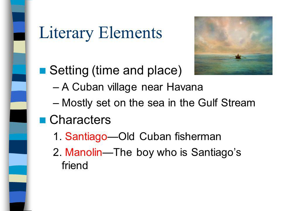 Literary Elements Setting (time and place) –A Cuban village near Havana –Mostly set on the sea in the Gulf Stream Characters 1. SantiagoOld Cuban fish