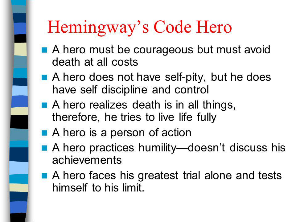 Hemingways Code Hero A hero must be courageous but must avoid death at all costs A hero does not have self-pity, but he does have self discipline and