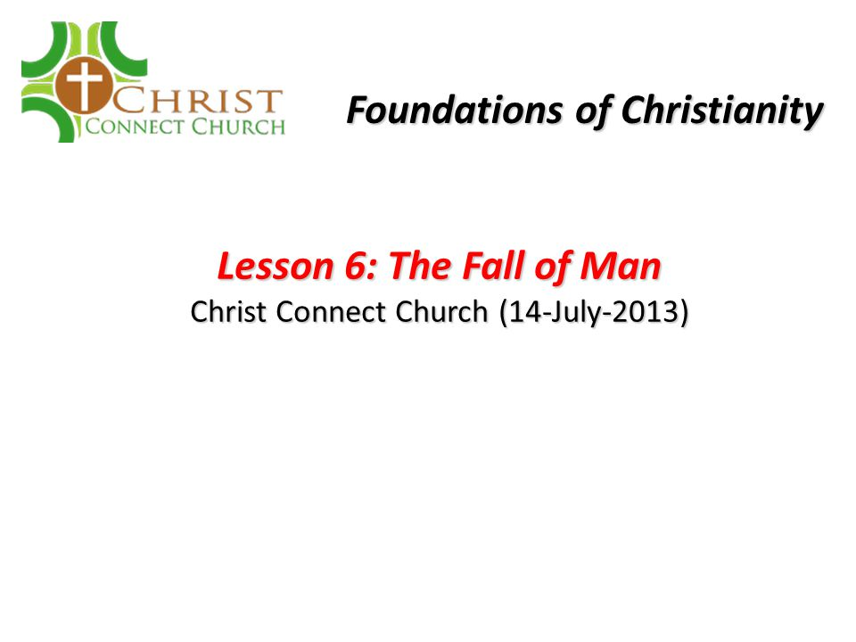 Lesson 6: The Fall of Man Christ Connect Church (14-July-2013) Foundations of Christianity