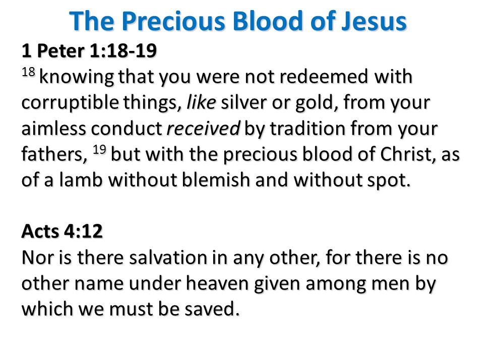 The Precious Blood of Jesus 1 Peter 1:18-19 18 knowing that you were not redeemed with corruptible things, like silver or gold, from your aimless conduct received by tradition from your fathers, 19 but with the precious blood of Christ, as of a lamb without blemish and without spot.