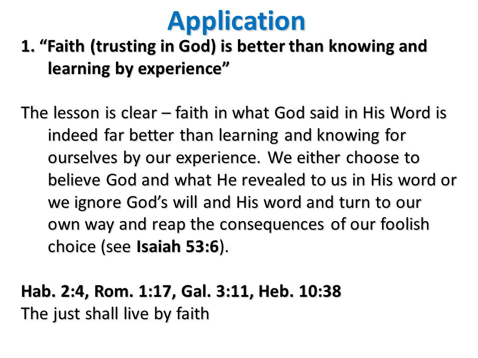 Application 1. Faith (trusting in God) is better than knowing and learning by experience The lesson is clear – faith in what God said in His Word is i
