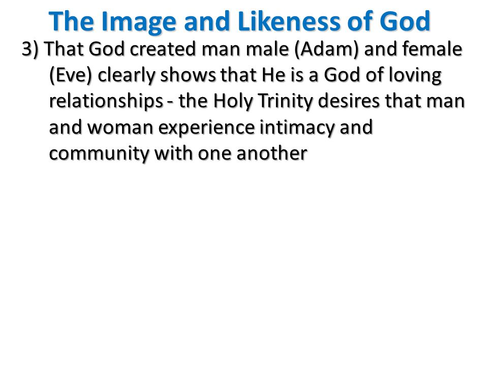 The Image and Likeness of God 3) That God created man male (Adam) and female (Eve) clearly shows that He is a God of loving relationships - the Holy Trinity desires that man and woman experience intimacy and community with one another