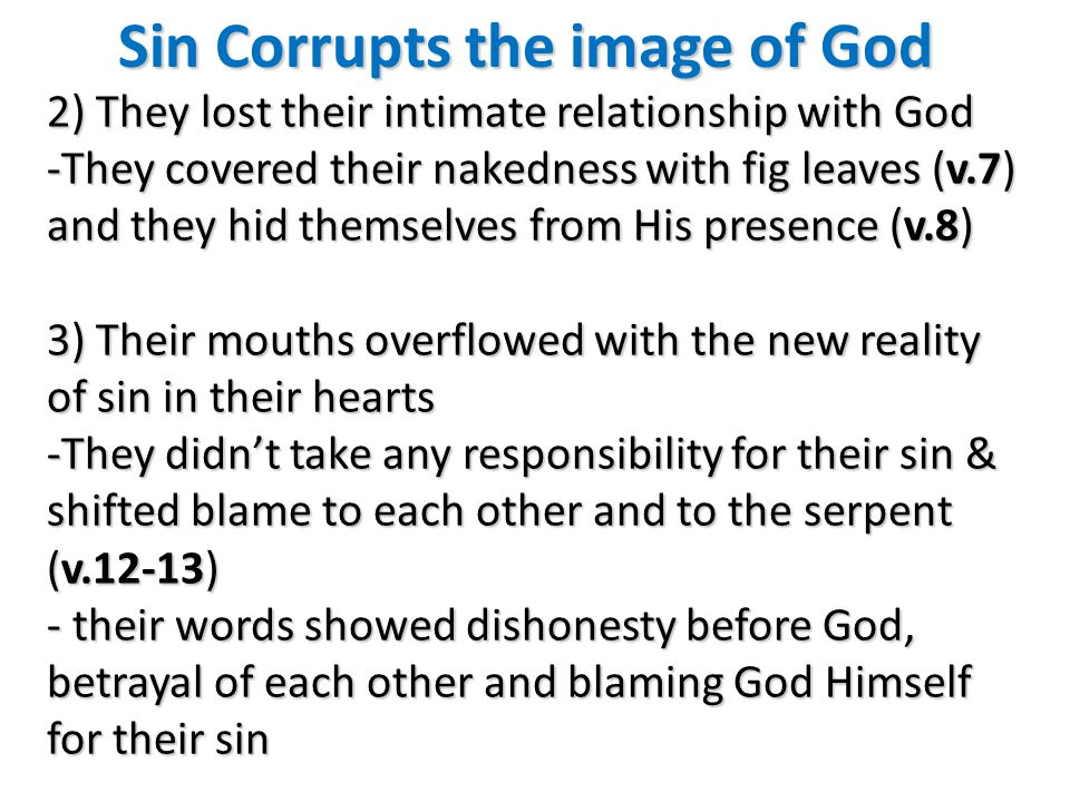 Sin Corrupts the image of God 2) They lost their intimate relationship with God -They covered their nakedness with fig leaves (v.7) and they hid themselves from His presence (v.8) 3) Their mouths overflowed with the new reality of sin in their hearts -They didnt take any responsibility for their sin & shifted blame to each other and to the serpent (v.12-13) - their words showed dishonesty before God, betrayal of each other and blaming God Himself for their sin