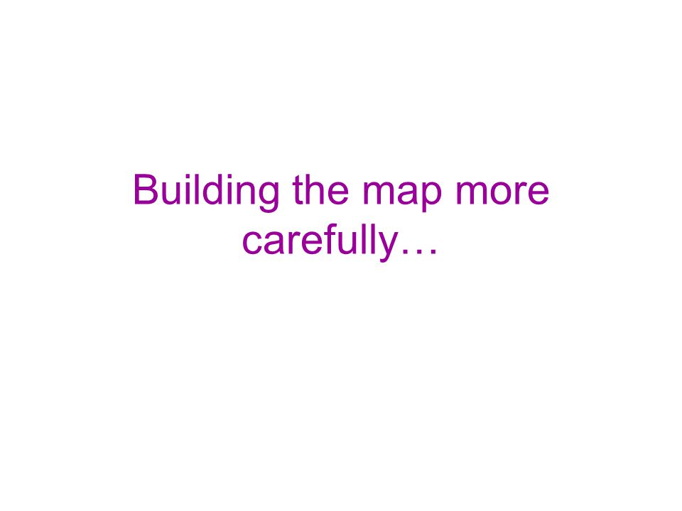Building the map more carefully…