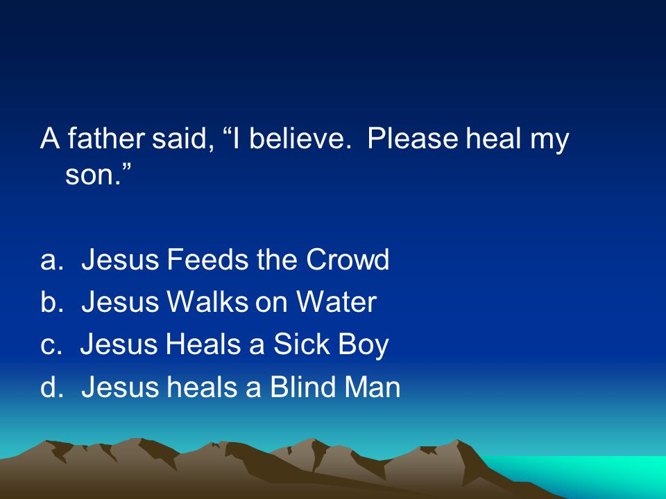 A father said, I believe.Please heal my son. a. Jesus Feeds the Crowd b.