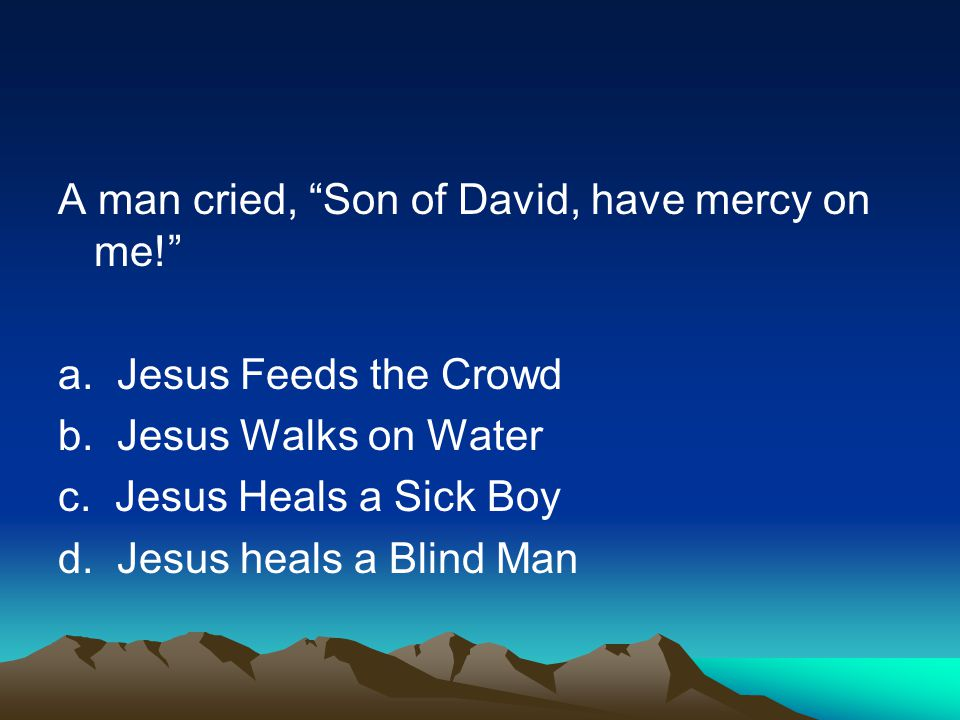 A man cried, Son of David, have mercy on me. a. Jesus Feeds the Crowd b.